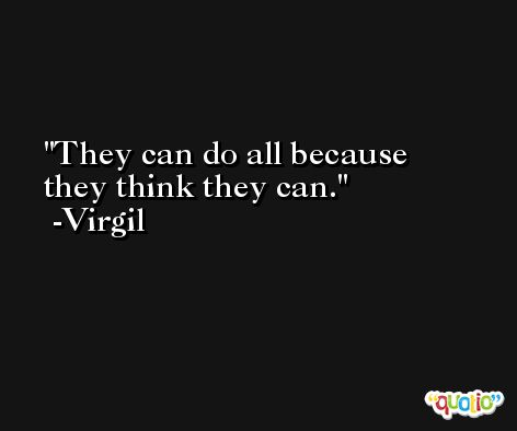 They can do all because they think they can. -Virgil