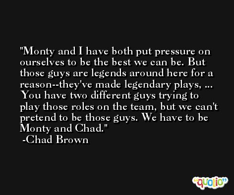 Monty and I have both put pressure on ourselves to be the best we can be. But those guys are legends around here for a reason--they've made legendary plays, ... You have two different guys trying to play those roles on the team, but we can't pretend to be those guys. We have to be Monty and Chad. -Chad Brown