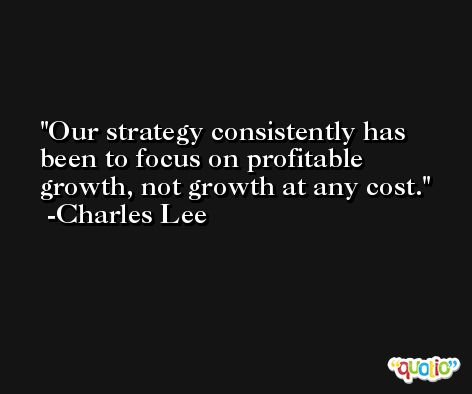 Our strategy consistently has been to focus on profitable growth, not growth at any cost. -Charles Lee