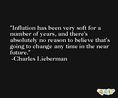 Inflation has been very soft for a number of years, and there's absolutely no reason to believe that's going to change any time in the near future. -Charles Lieberman