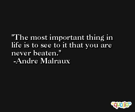 The most important thing in life is to see to it that you are never beaten. -Andre Malraux