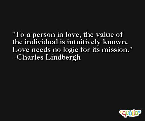 To a person in love, the value of the individual is intuitively known. Love needs no logic for its mission. -Charles Lindbergh