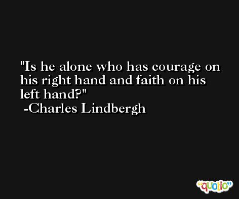 Is he alone who has courage on his right hand and faith on his left hand? -Charles Lindbergh