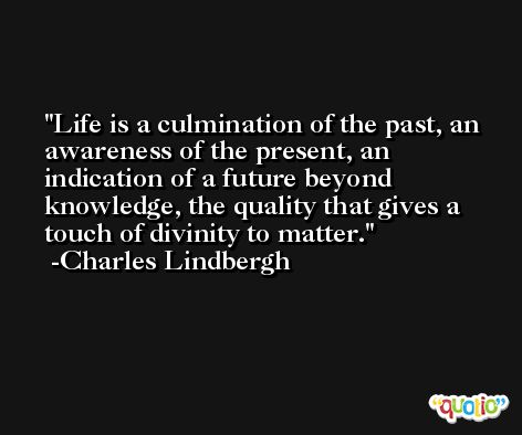 Life is a culmination of the past, an awareness of the present, an indication of a future beyond knowledge, the quality that gives a touch of divinity to matter. -Charles Lindbergh