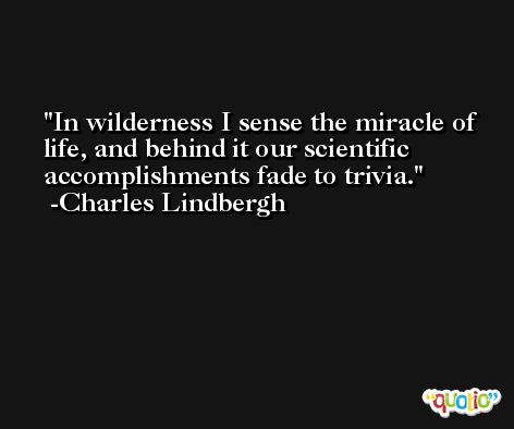 In wilderness I sense the miracle of life, and behind it our scientific accomplishments fade to trivia. -Charles Lindbergh