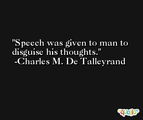 Speech was given to man to disguise his thoughts. -Charles M. De Talleyrand