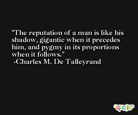 The reputation of a man is like his shadow, gigantic when it precedes him, and pygmy in its proportions when it follows. -Charles M. De Talleyrand