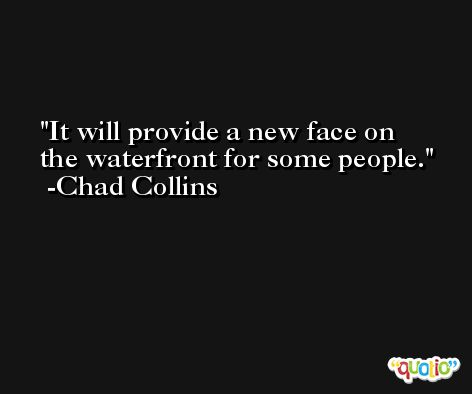 It will provide a new face on the waterfront for some people. -Chad Collins