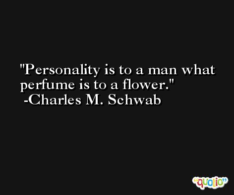 Personality is to a man what perfume is to a flower. -Charles M. Schwab