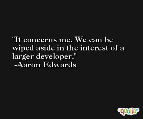 It concerns me. We can be wiped aside in the interest of a larger developer. -Aaron Edwards
