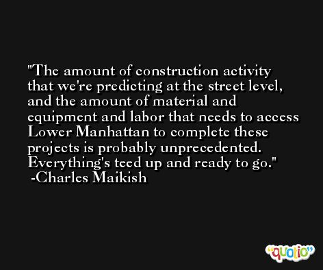The amount of construction activity that we're predicting at the street level, and the amount of material and equipment and labor that needs to access Lower Manhattan to complete these projects is probably unprecedented. Everything's teed up and ready to go. -Charles Maikish