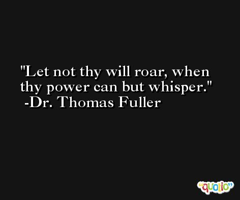 Let not thy will roar, when thy power can but whisper. -Dr. Thomas Fuller