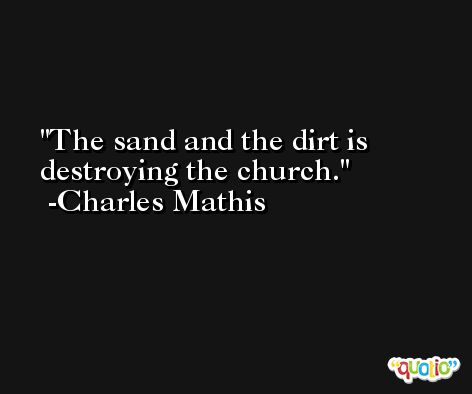 The sand and the dirt is destroying the church. -Charles Mathis