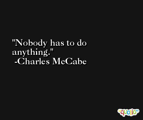 Nobody has to do anything. -Charles McCabe