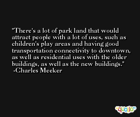 There's a lot of park land that would attract people with a lot of uses, such as children's play areas and having good transportation connectivity to downtown, as well as residential uses with the older buildings, as well as the new buildings. -Charles Meeker