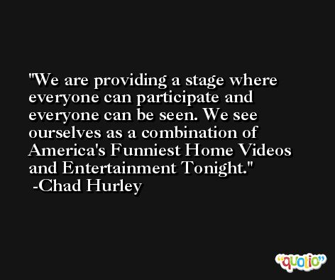 We are providing a stage where everyone can participate and everyone can be seen. We see ourselves as a combination of America's Funniest Home Videos and Entertainment Tonight. -Chad Hurley