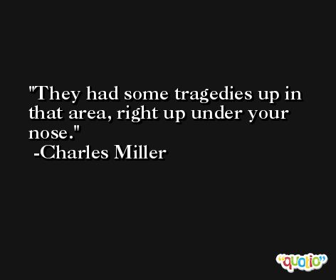 They had some tragedies up in that area, right up under your nose. -Charles Miller