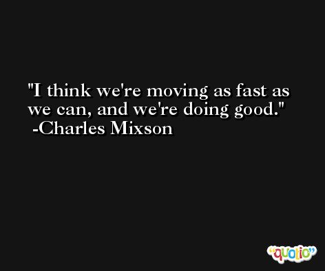 I think we're moving as fast as we can, and we're doing good. -Charles Mixson