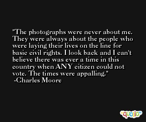 The photographs were never about me. They were always about the people who were laying their lives on the line for basic civil rights. I look back and I can't believe there was ever a time in this country when ANY citizen could not vote. The times were appalling. -Charles Moore