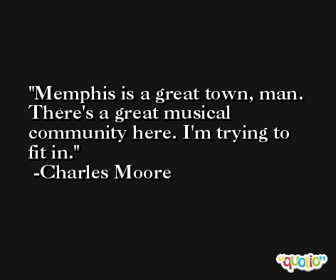 Memphis is a great town, man. There's a great musical community here. I'm trying to fit in. -Charles Moore