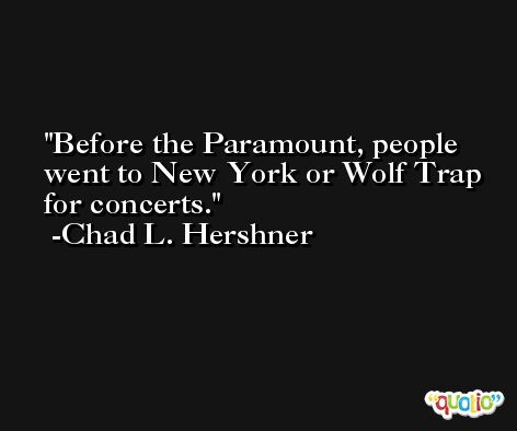Before the Paramount, people went to New York or Wolf Trap for concerts. -Chad L. Hershner
