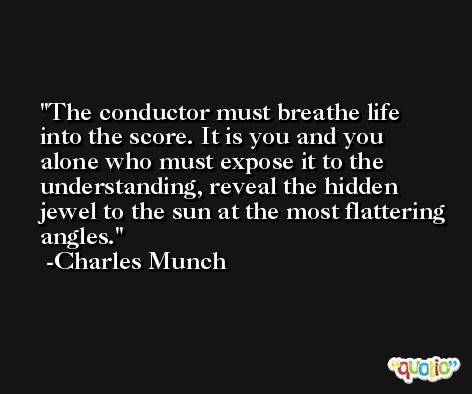 The conductor must breathe life into the score. It is you and you alone who must expose it to the understanding, reveal the hidden jewel to the sun at the most flattering angles. -Charles Munch