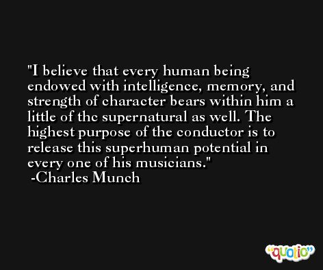 I believe that every human being endowed with intelligence, memory, and strength of character bears within him a little of thc supernatural as well. The highest purpose of the conductor is to release this superhuman potential in every one of his musicians. -Charles Munch