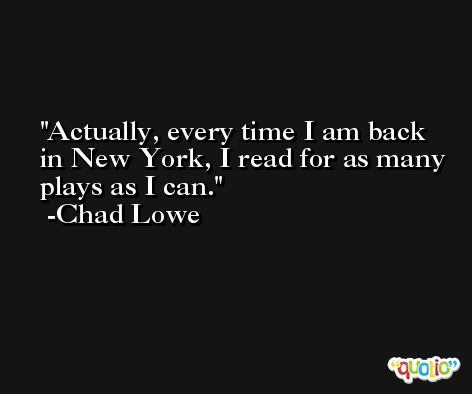 Actually, every time I am back in New York, I read for as many plays as I can. -Chad Lowe