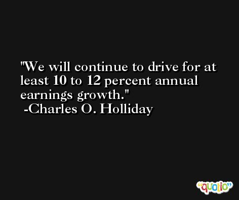 We will continue to drive for at least 10 to 12 percent annual earnings growth. -Charles O. Holliday