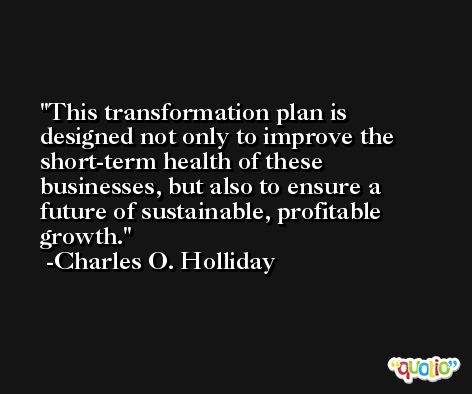 This transformation plan is designed not only to improve the short-term health of these businesses, but also to ensure a future of sustainable, profitable growth. -Charles O. Holliday
