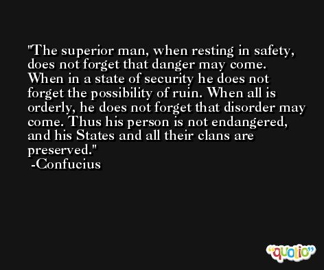 The superior man, when resting in safety, does not forget that danger may come. When in a state of security he does not forget the possibility of ruin. When all is orderly, he does not forget that disorder may come. Thus his person is not endangered, and his States and all their clans are preserved. -Confucius