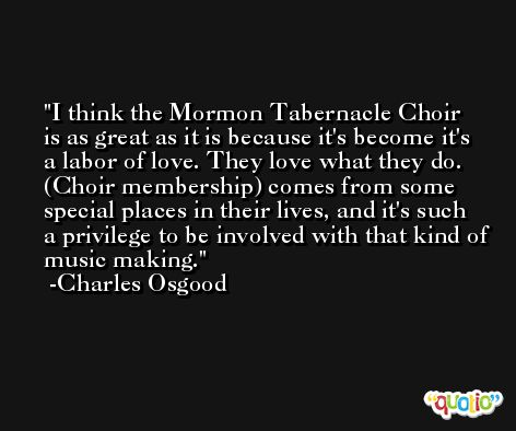 I think the Mormon Tabernacle Choir is as great as it is because it's become it's a labor of love. They love what they do. (Choir membership) comes from some special places in their lives, and it's such a privilege to be involved with that kind of music making. -Charles Osgood