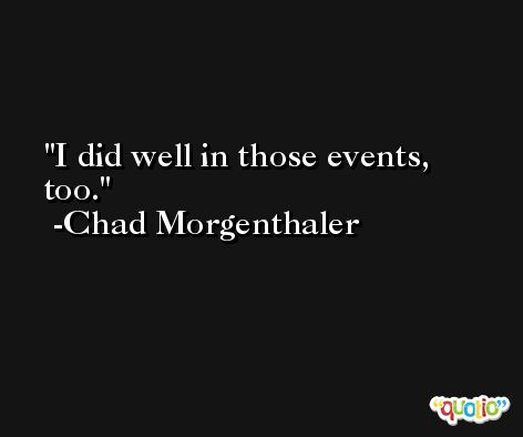 I did well in those events, too. -Chad Morgenthaler