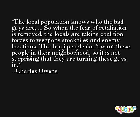 The local population knows who the bad guys are, ... So when the fear of retaliation is removed, the locals are taking coalition forces to weapons stockpiles and enemy locations. The Iraqi people don't want these people in their neighborhood, so it is not surprising that they are turning these guys in. -Charles Owens
