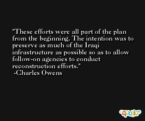 These efforts were all part of the plan from the beginning. The intention was to preserve as much of the Iraqi infrastructure as possible so as to allow follow-on agencies to conduct reconstruction efforts. -Charles Owens