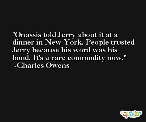 Onassis told Jerry about it at a dinner in New York. People trusted Jerry because his word was his bond. It's a rare commodity now. -Charles Owens
