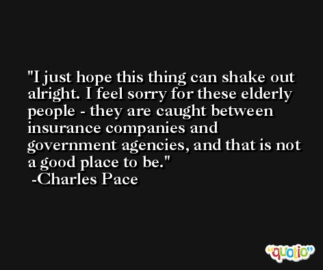 I just hope this thing can shake out alright. I feel sorry for these elderly people - they are caught between insurance companies and government agencies, and that is not a good place to be. -Charles Pace