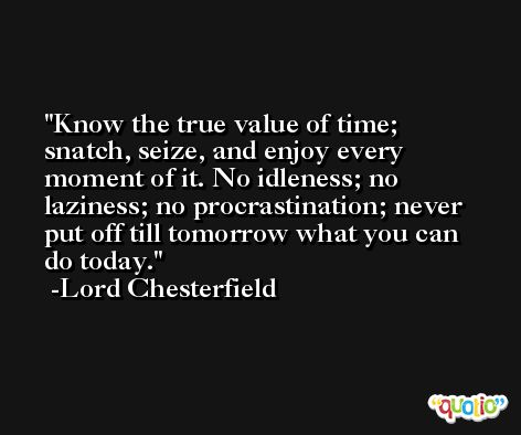 Know the true value of time; snatch, seize, and enjoy every moment of it. No idleness; no laziness; no procrastination; never put off till tomorrow what you can do today. -Lord Chesterfield