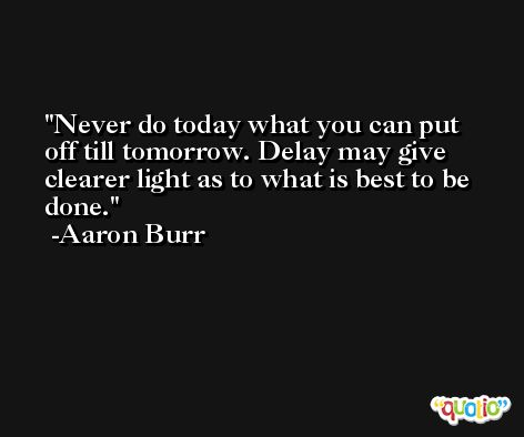 Never do today what you can put off till tomorrow. Delay may give clearer light as to what is best to be done. -Aaron Burr