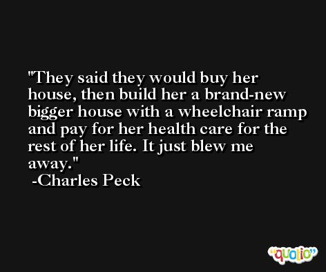 They said they would buy her house, then build her a brand-new bigger house with a wheelchair ramp and pay for her health care for the rest of her life. It just blew me away. -Charles Peck