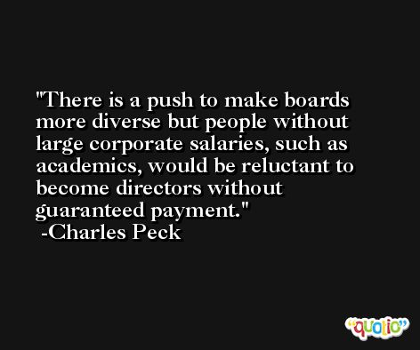 There is a push to make boards more diverse but people without large corporate salaries, such as academics, would be reluctant to become directors without guaranteed payment. -Charles Peck