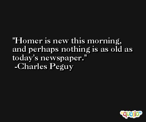 Homer is new this morning, and perhaps nothing is as old as today's newspaper. -Charles Peguy