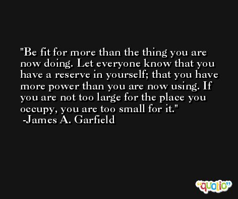 Be fit for more than the thing you are now doing. Let everyone know that you have a reserve in yourself; that you have more power than you are now using. If you are not too large for the place you occupy, you are too small for it. -James A. Garfield
