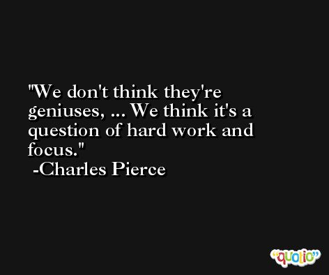 We don't think they're geniuses, ... We think it's a question of hard work and focus. -Charles Pierce