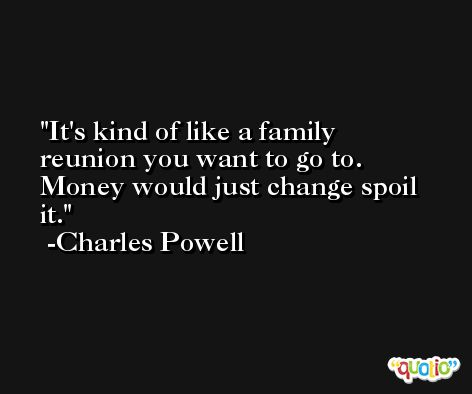 It's kind of like a family reunion you want to go to. Money would just change spoil it. -Charles Powell