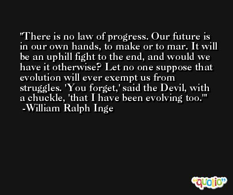 There is no law of progress. Our future is in our own hands, to make or to mar. It will be an uphill fight to the end, and would we have it otherwise? Let no one suppose that evolution will ever exempt us from struggles. 'You forget,' said the Devil, with a chuckle, 'that I have been evolving too.' -William Ralph Inge