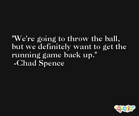 We're going to throw the ball, but we definitely want to get the running game back up. -Chad Spence