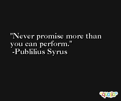 Never promise more than you can perform. -Publilius Syrus