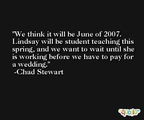 We think it will be June of 2007. Lindsay will be student teaching this spring, and we want to wait until she is working before we have to pay for a wedding. -Chad Stewart