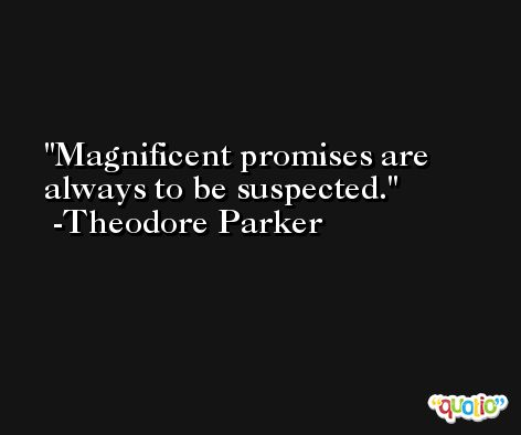 Magnificent promises are always to be suspected. -Theodore Parker